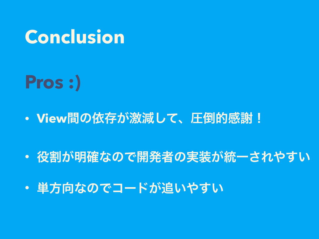 Conclusion Pros :) • Viewؒͷґଘ͕ܹݮͯ͠ɺѹతײँʂ • ׂ͕...
