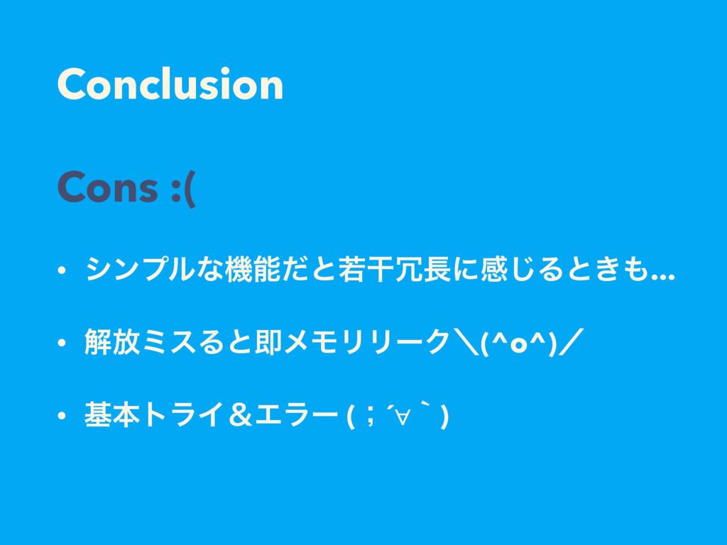 Conclusion Cons :( • γϯϓϧͳػͩͱएׯʹײ͡Δͱ͖... • ...