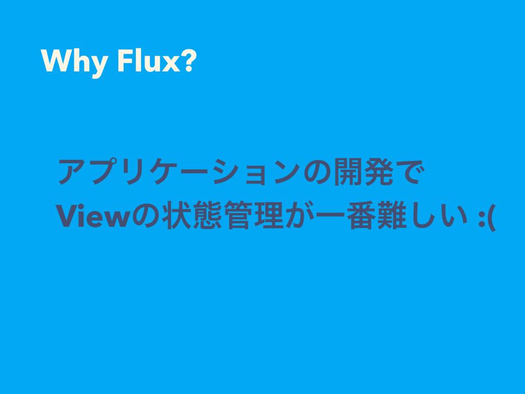 Why Flux? ΞϓϦέʔγϣϯͷ։ൃͰ Viewͷঢ়ଶཧ͕Ұ൪͍͠ :(
