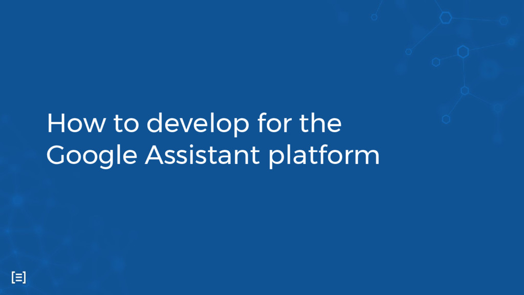 How to develop for the Google Assistant platform