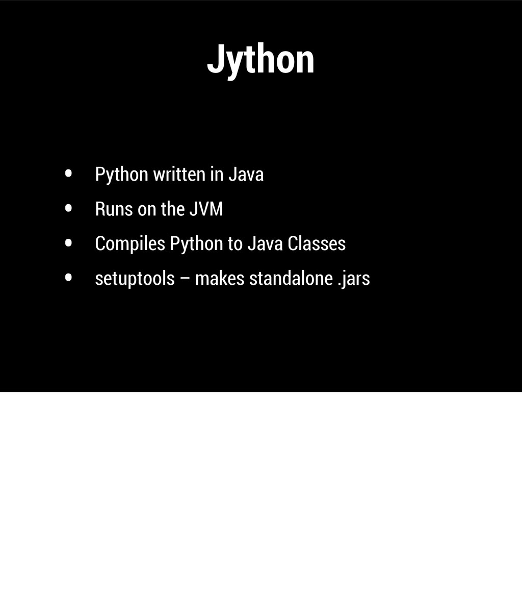 Jython • Python written in Java • Runs on the J...