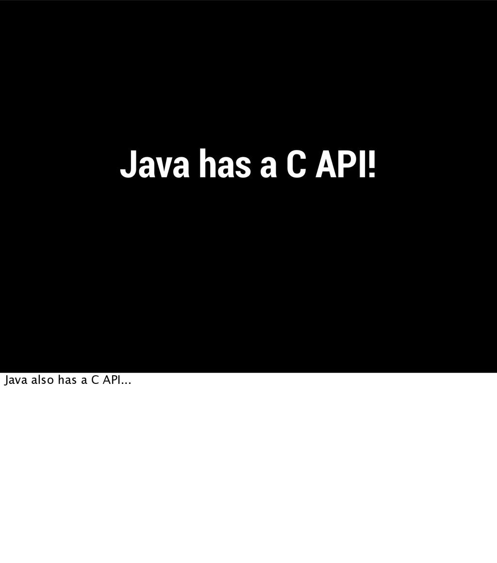 Java has a C API! Java also has a C API...
