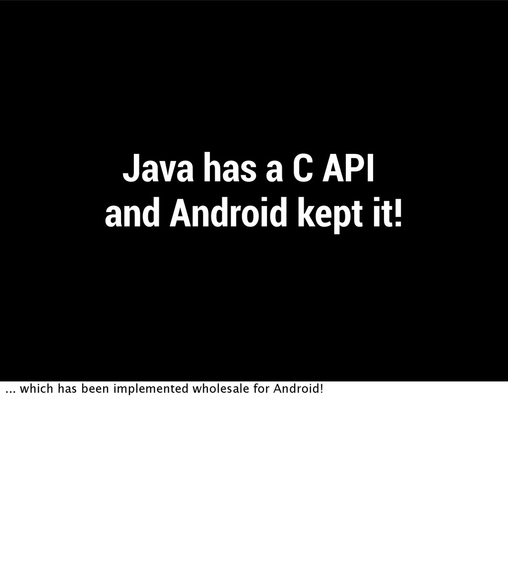 Java has a C API! and Android kept it! ... whic...