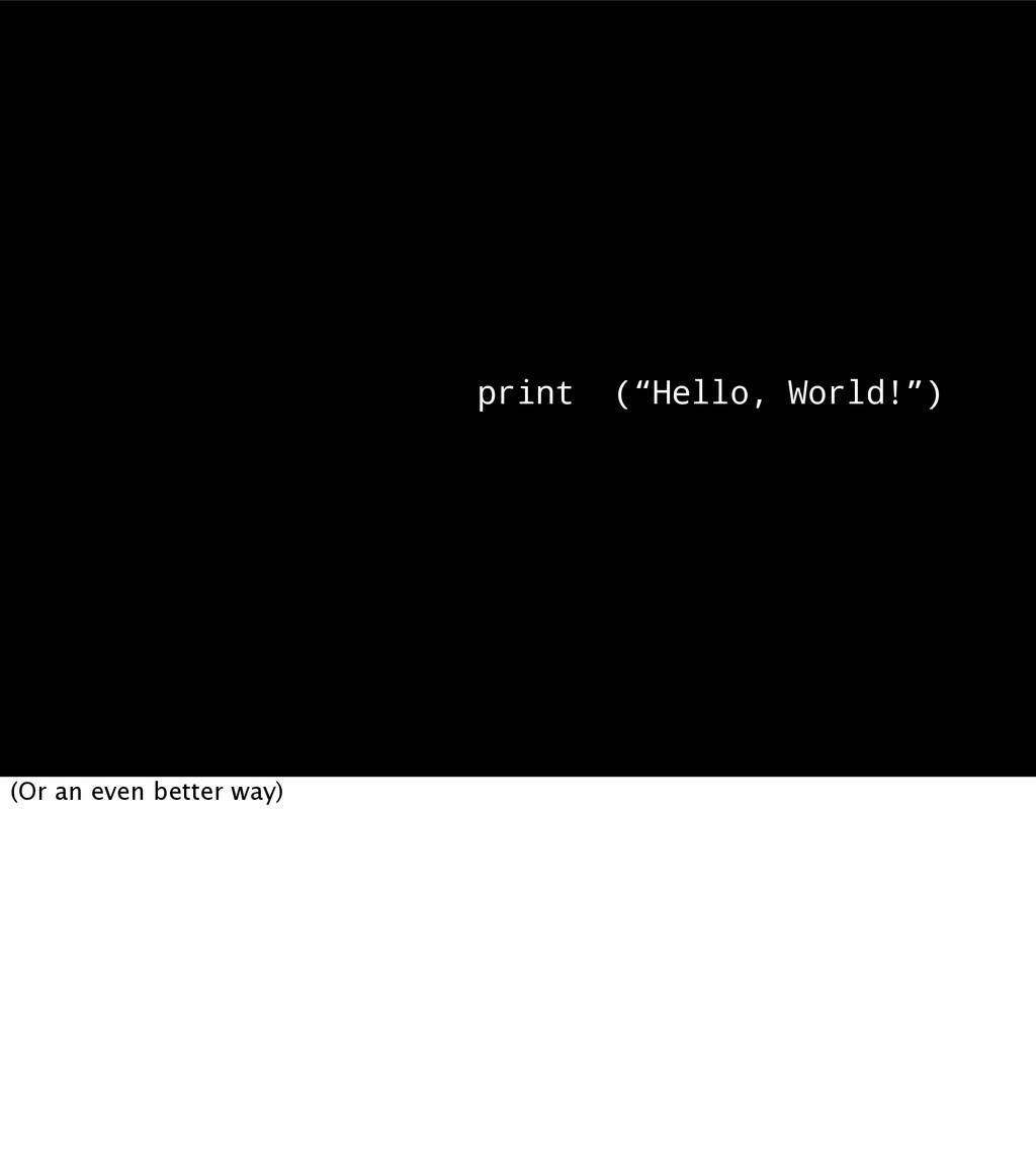 "print (""Hello, World!"") (Or an even better way)"