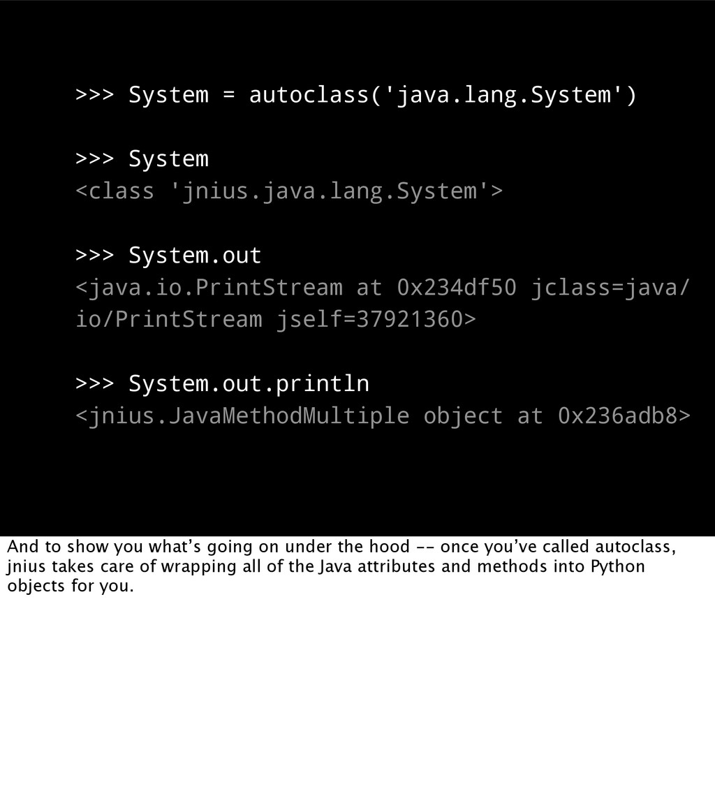 >>> System = autoclass('java.lang.System') >>> ...