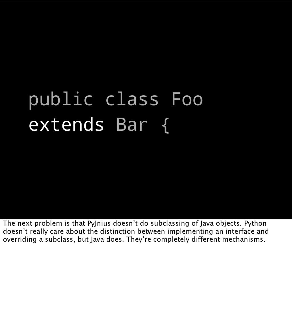 public class Foo extends Bar { The next problem...