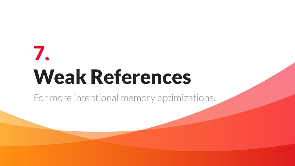 7. Weak References For more intentional memory ...