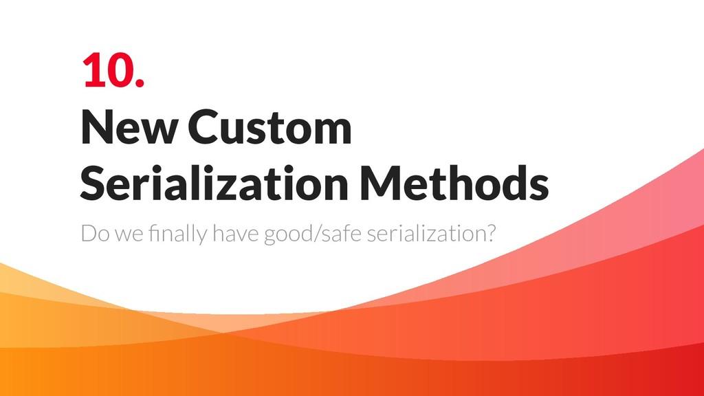 10. New Custom Serialization Methods Do we final...