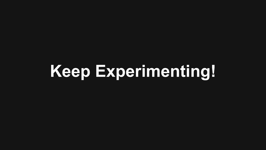 Keep Experimenting!