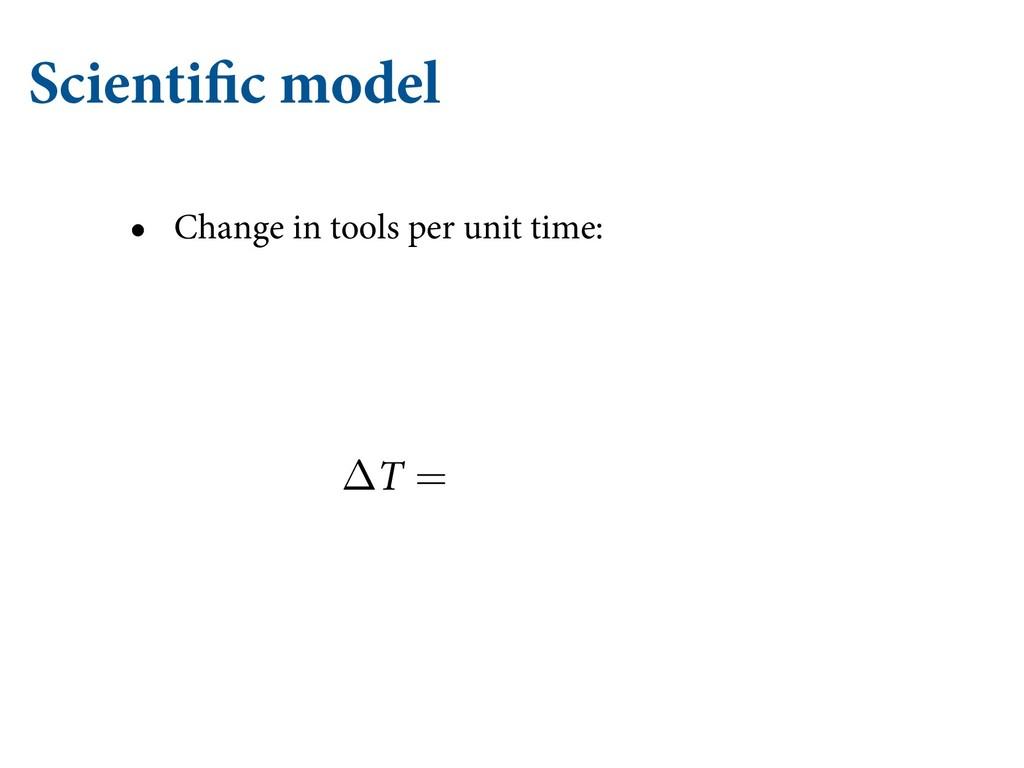 Scientific model • Change in tools per unit tim...