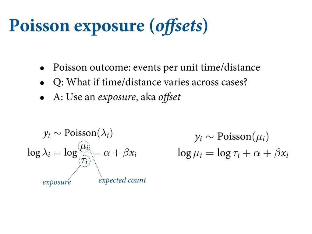 Poisson exposure (offsets) • Poisson outcome: e...