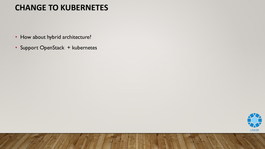 CHANGE TO KUBERNETES • How about hybrid archite...