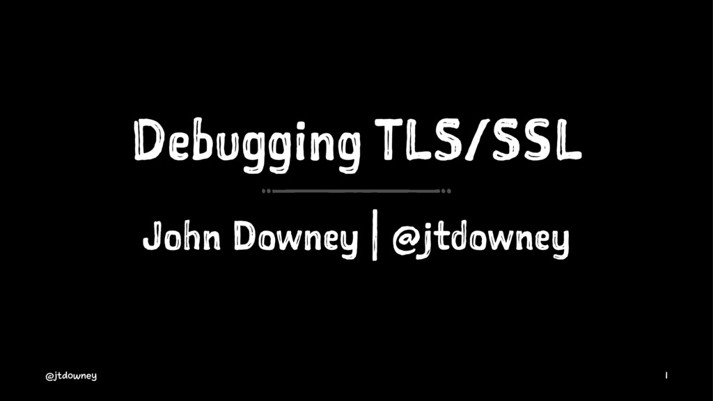 Debugging TLS/SSL John Downey | @jtdowney @jtdo...