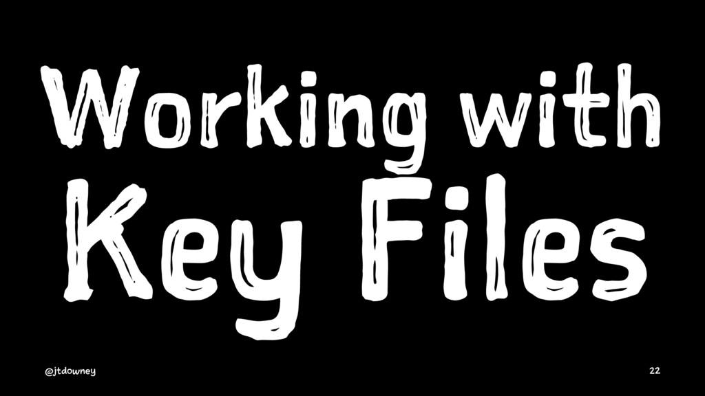Working with Key Files @jtdowney 22