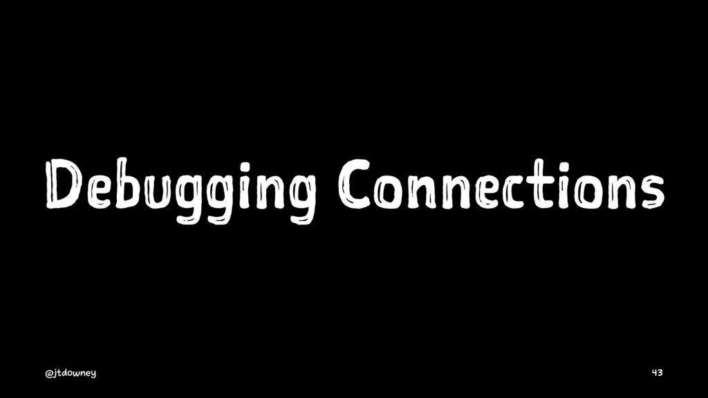 Debugging Connections @jtdowney 43