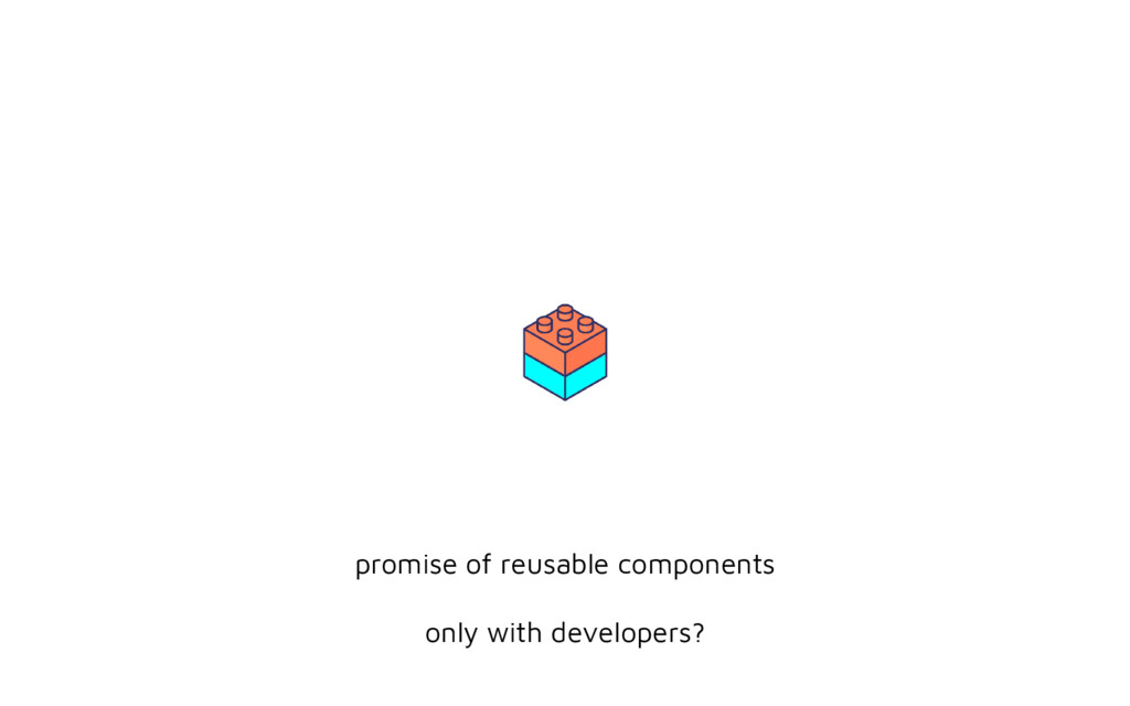 promise of reusable components only with develo...