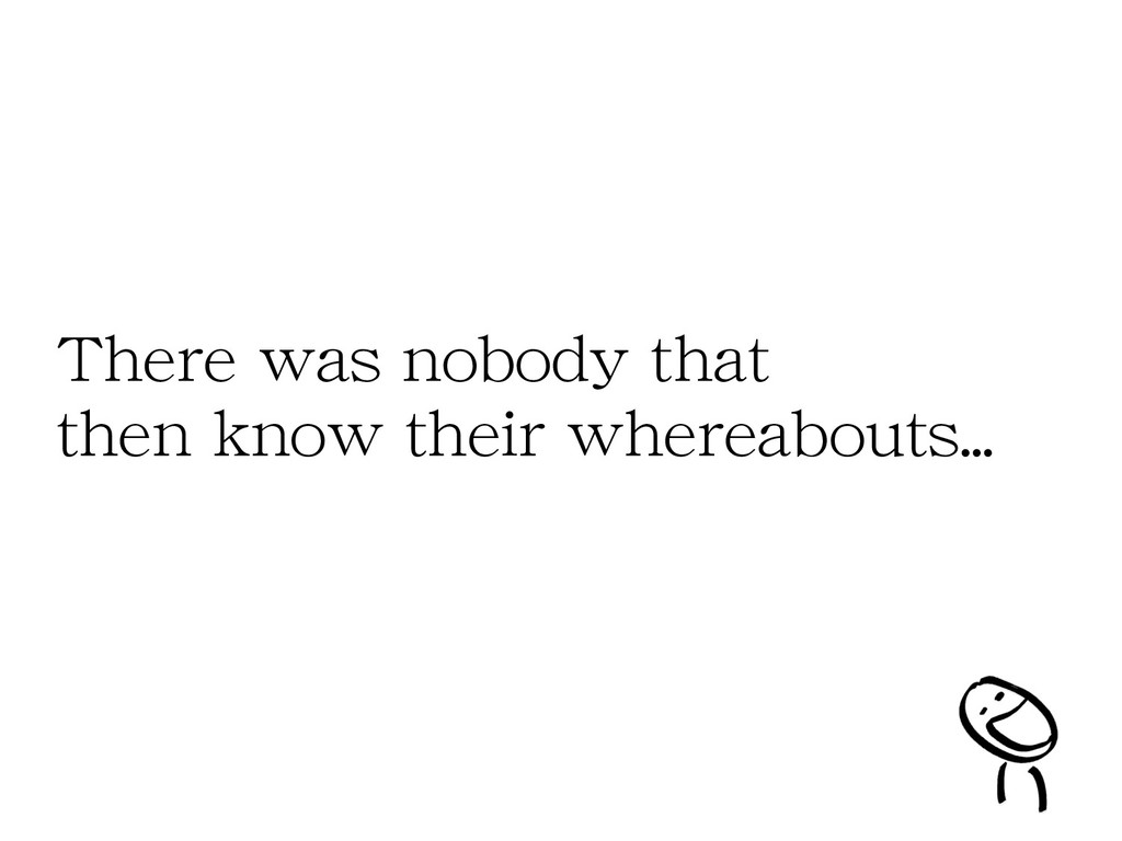 There was nobody that then know their whereabou...