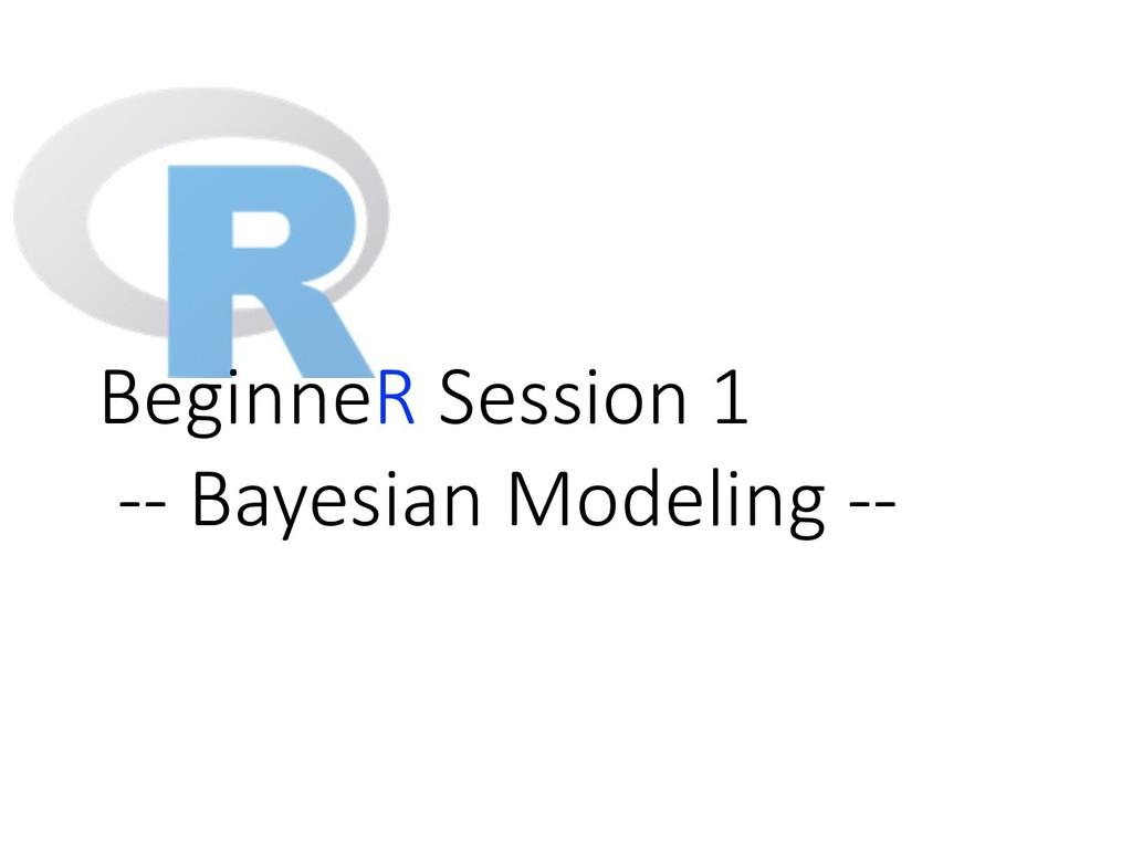 BeginneR Session 1 -- Bayesian Modeling --