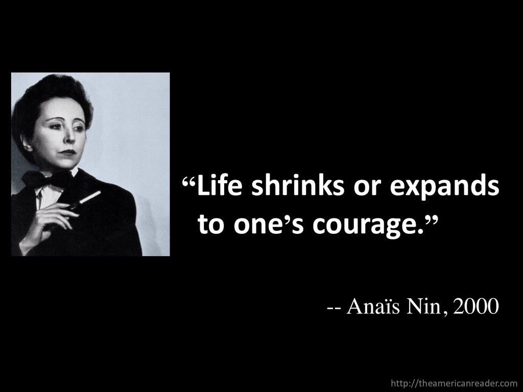 """""""Life shrinks or expands to one's courage."""" -- ..."""