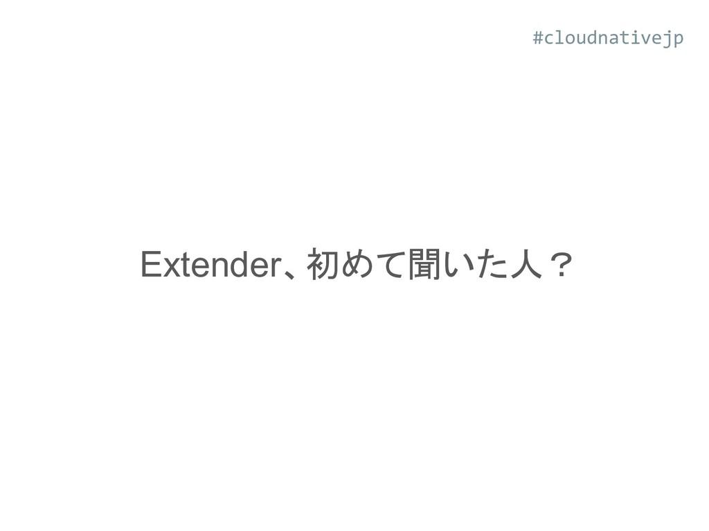 Extender、初めて聞いた人? #cloudnativejp