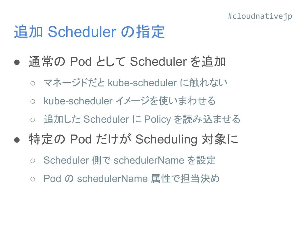 追加 Scheduler の指定 ● 通常の Pod として Scheduler を追加 ○ ...