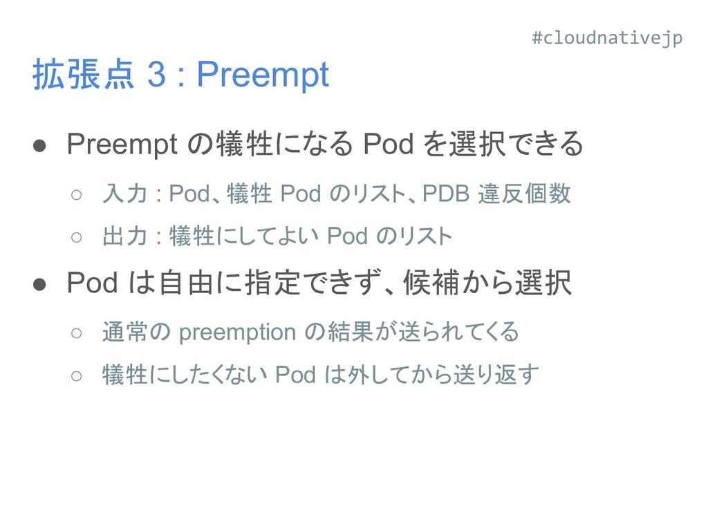 拡張点 3 : Preempt ● Preempt の犠牲になる Pod を選択できる ○ 入...