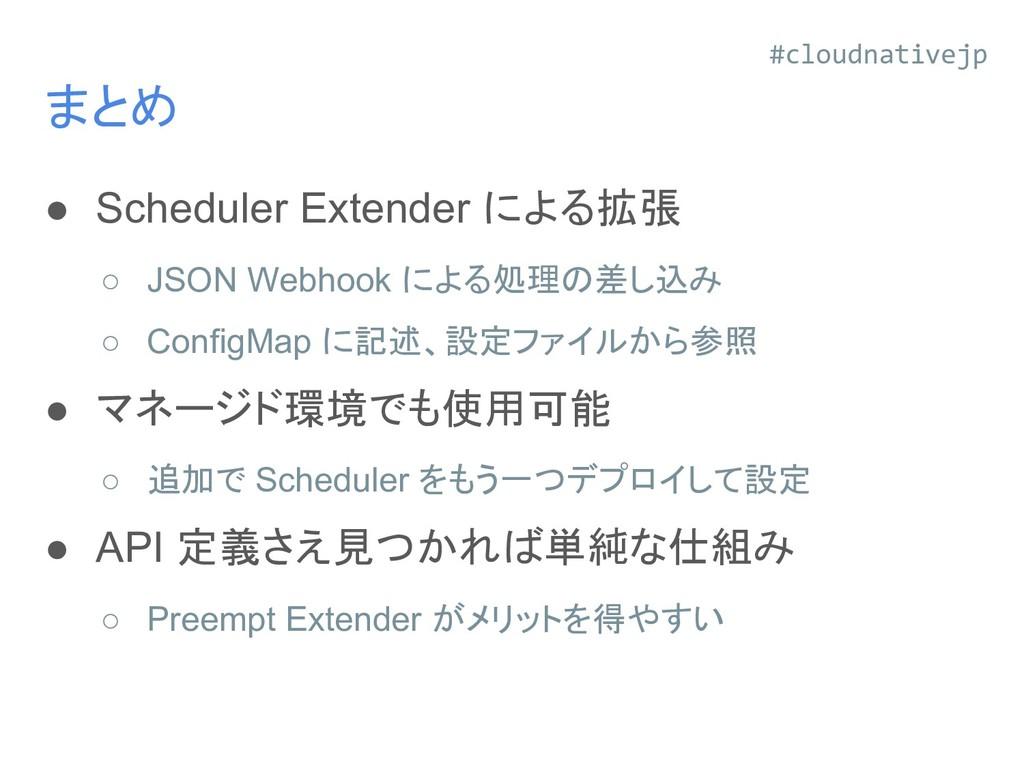 まとめ ● Scheduler Extender による拡張 ○ JSON Webhook に...