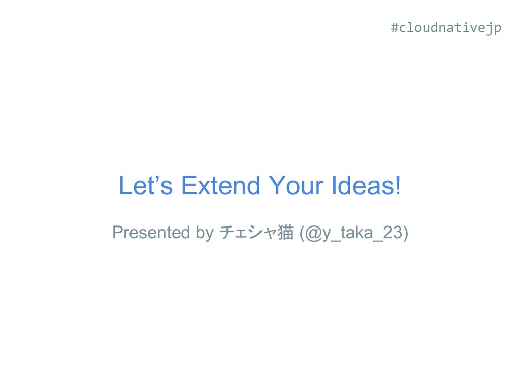 Let's Extend Your Ideas! Presented by チェシャ猫 (@y...