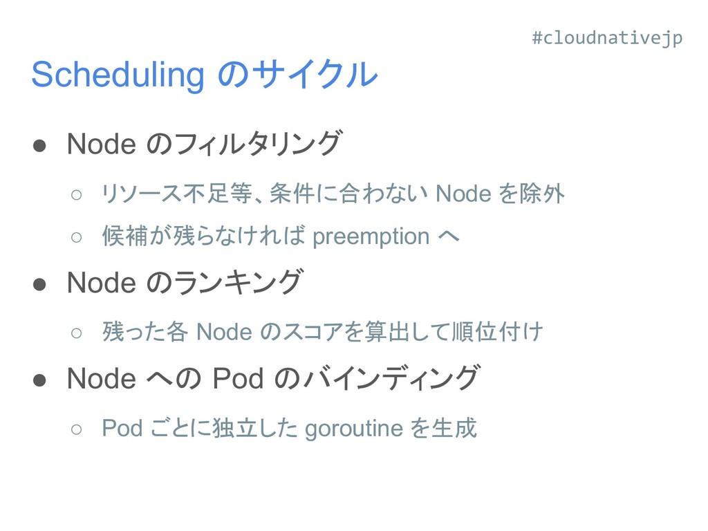Scheduling のサイクル ● Node のフィルタリング ○ リソース不足等、条件に合...
