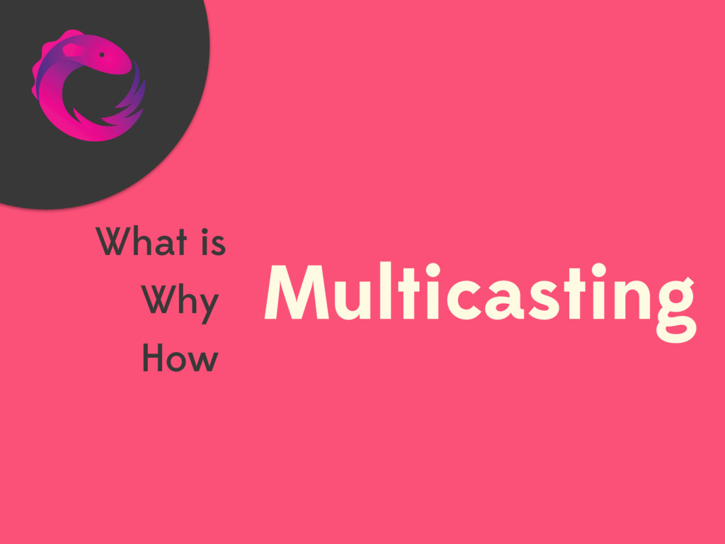 Multicasting What is Why How