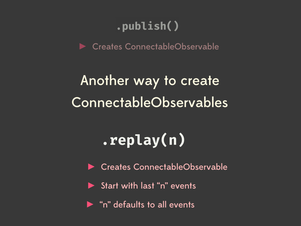 .publish() Creates ConnectableObservable .repla...