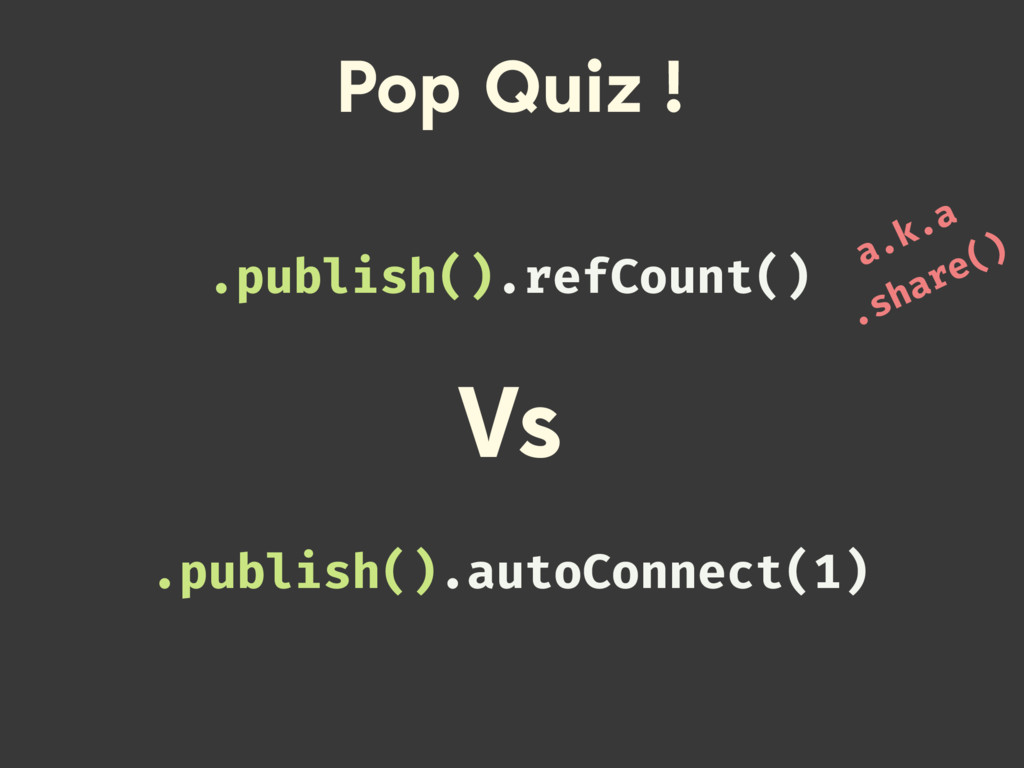 Pop Quiz ! .publish().refCount() .publish().aut...