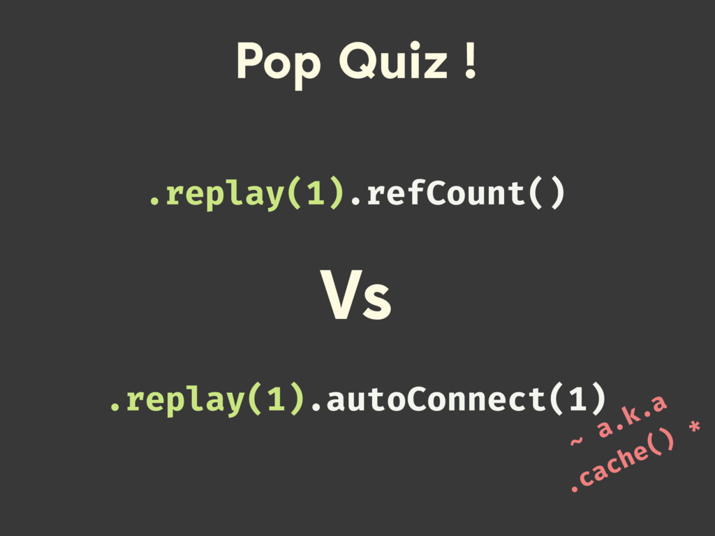 Pop Quiz ! .replay(1).refCount() .replay(1).aut...