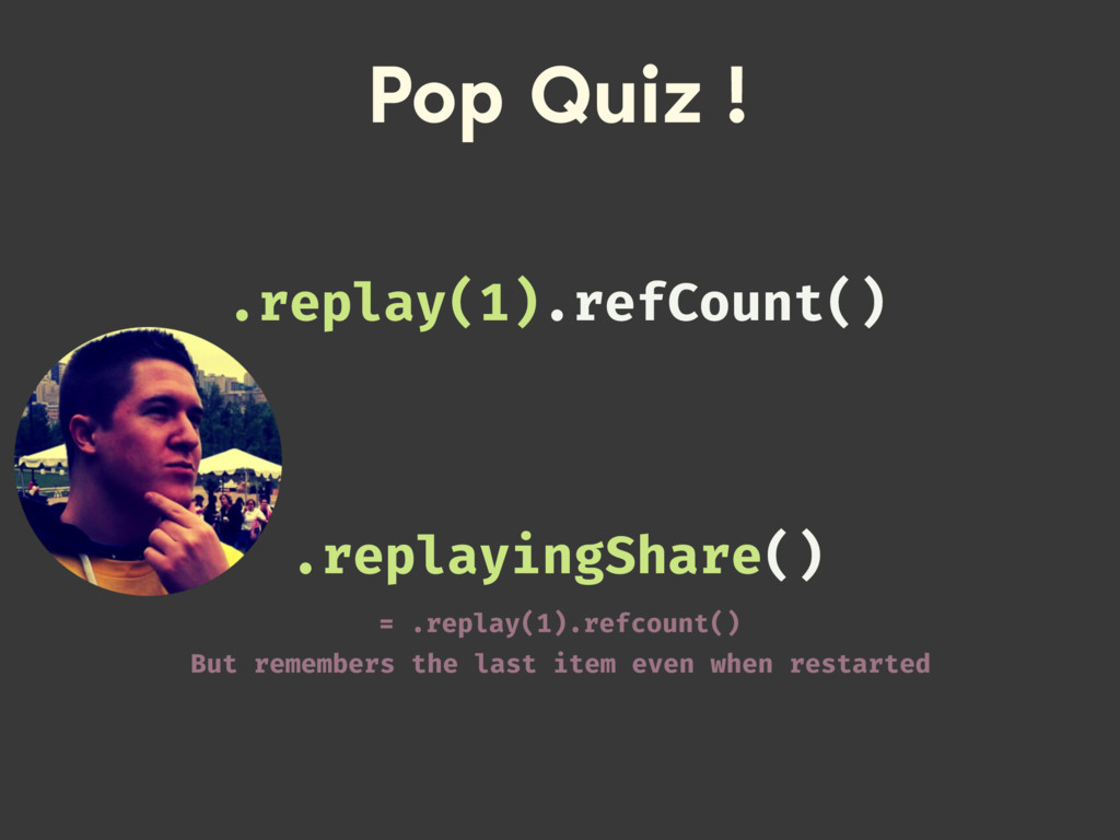 Pop Quiz ! .replayingShare() = .replay(1).refco...