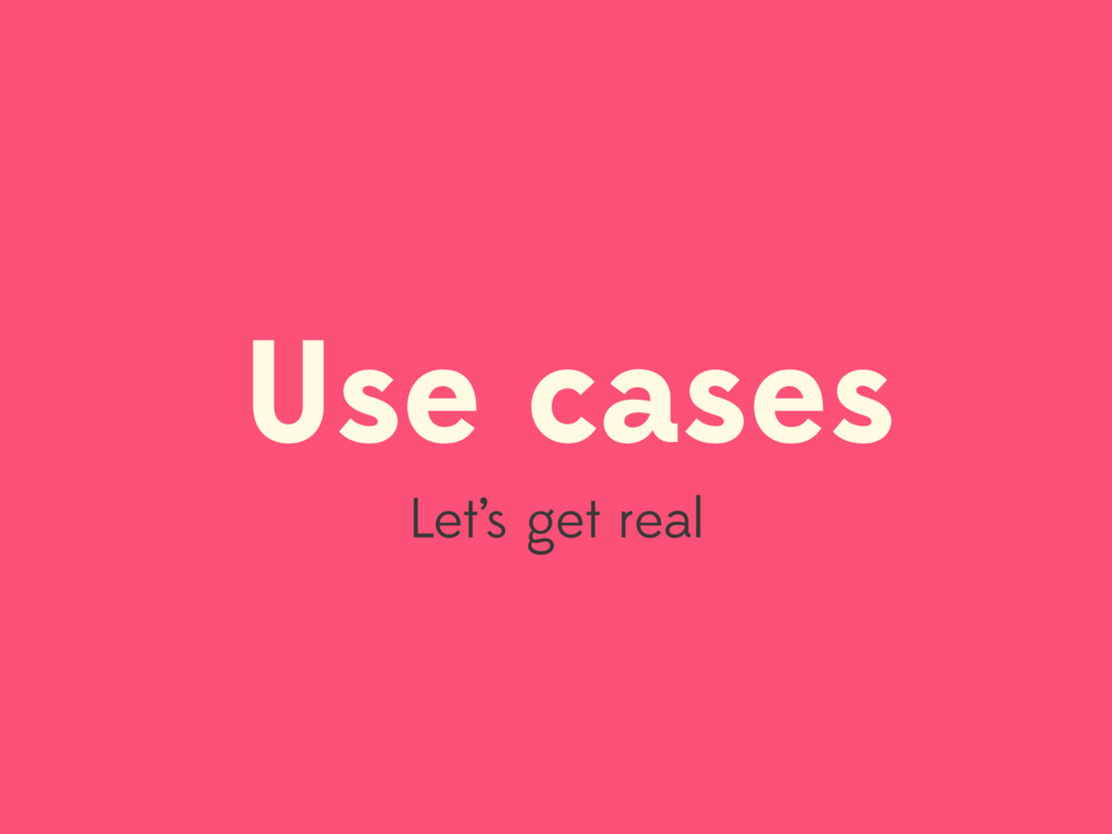 Use cases Let's get real
