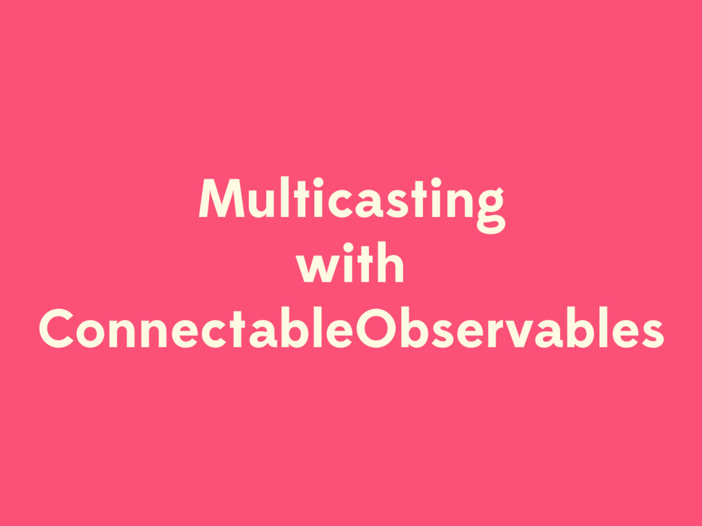 Multicasting with ConnectableObservables