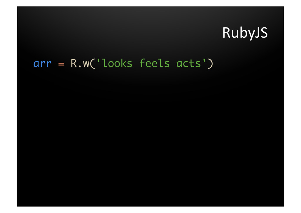 RubyJS  arr = R.w('looks feels acts')   ...