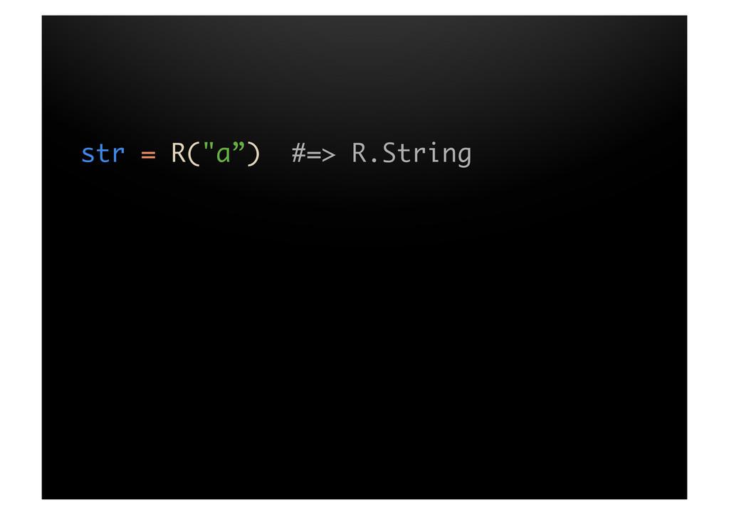 """str = R(""""a"""") #=> R.String"""
