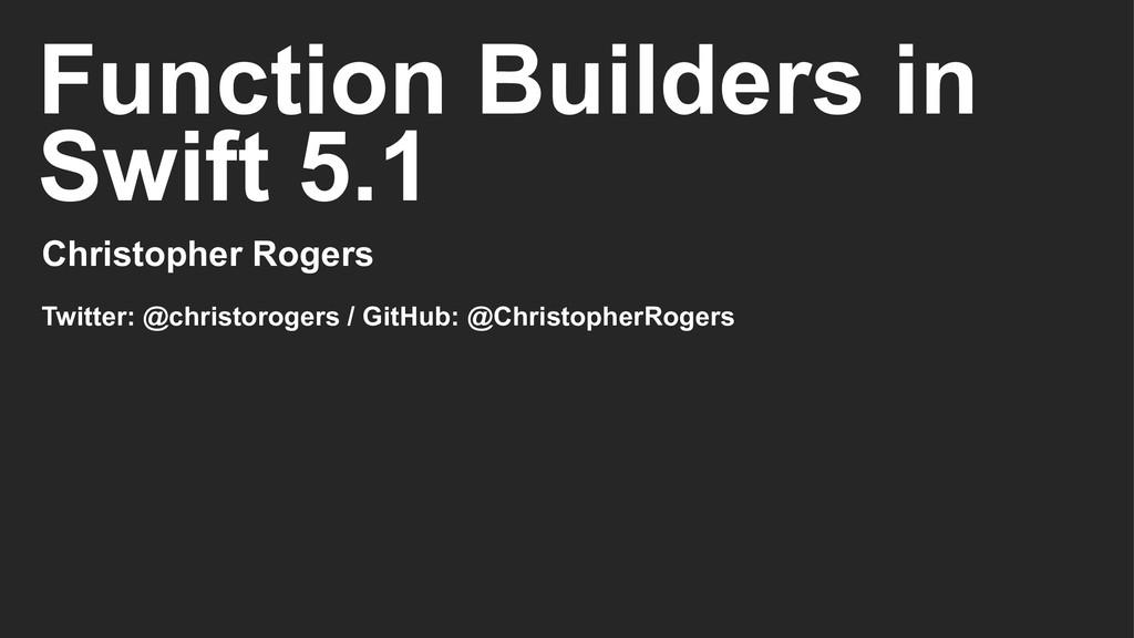 Function Builders in Swift 5.1 Christopher Roge...