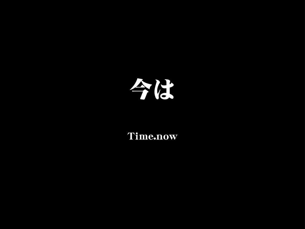 今は TTiimmee..nnooww