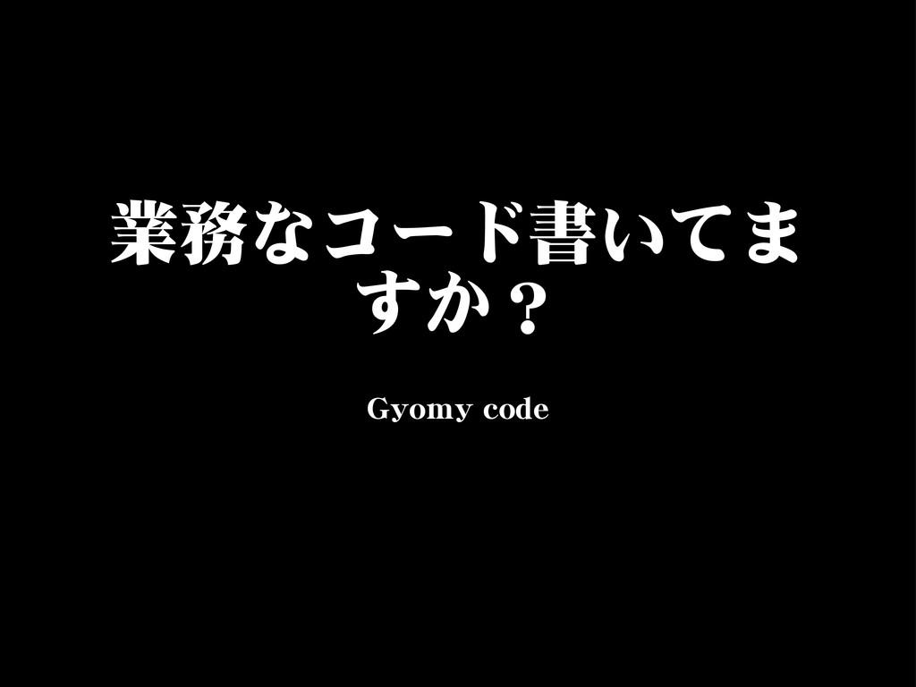 業務なコード書いてま すか? GGyyoommyy  ccooddee