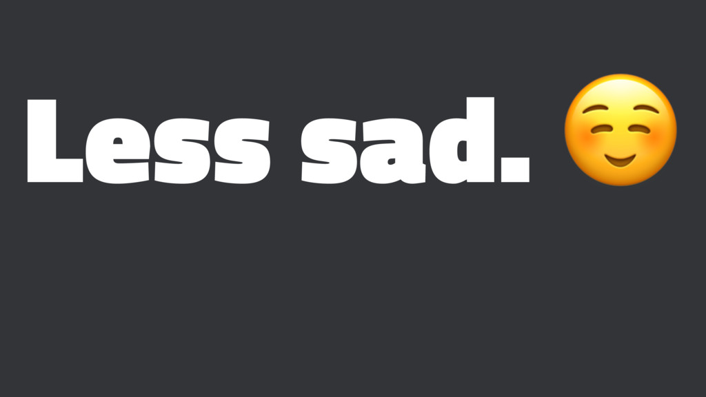 Less sad. ☺