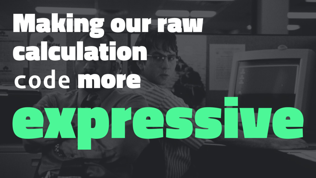Making our raw calculation code more expressive