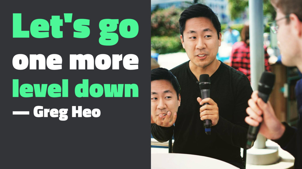 Let's go one more level down — Greg Heo