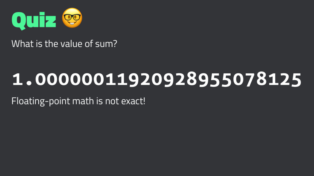 Quiz ! What is the value of sum? 1.000000119209...