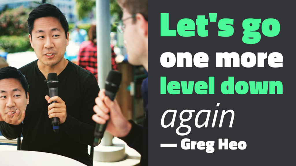 Let's go one more level down again — Greg Heo