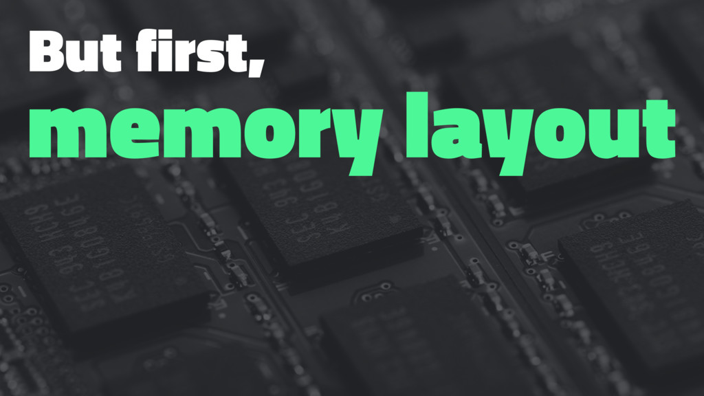 But first, memory layout