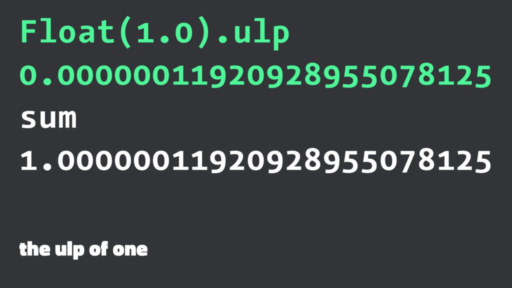 Float(1.0).ulp 0.00000011920928955078125 sum 1....