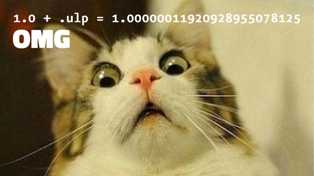 1.0 + .ulp = 1.00000011920928955078125 OMG