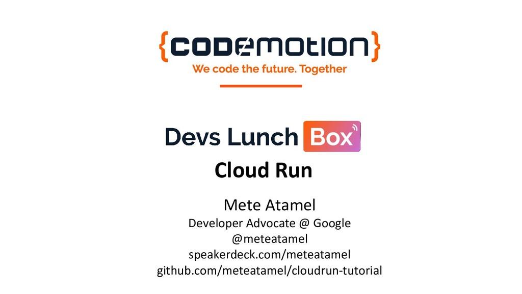 Cloud Run Mete Atamel Developer Advocate @ Goog...